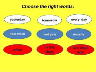 Choose the right words: yesterday tomorrow every day next week last year usua