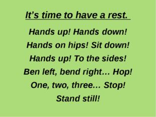 It's time to have a rest. Hands up! Hands down! Hands on hips! Sit down! Hand