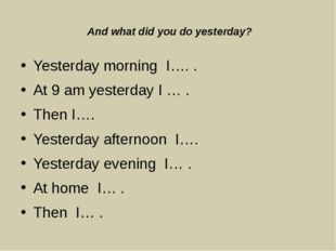 And what did you do yesterday? Yesterday morning I…. . At 9 am yesterday I