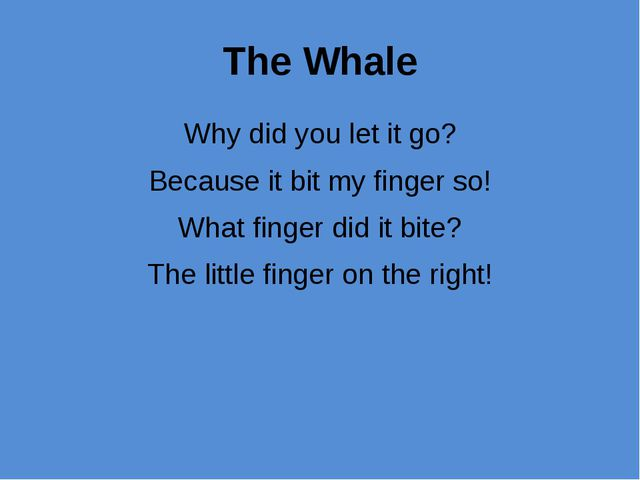 The Whale Why did you let it go? Because it bit my finger so! What finger did...