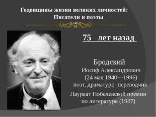 Годовщины жизни великих личностей: Писатели и поэты 75 лет назад Бродский Иос