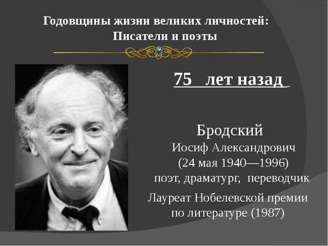 Годовщины жизни великих личностей: Писатели и поэты 75 лет назад Бродский Иос...