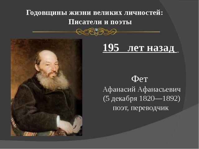 Годовщины жизни великих личностей: Писатели и поэты 195 лет назад Фет Афанаси...