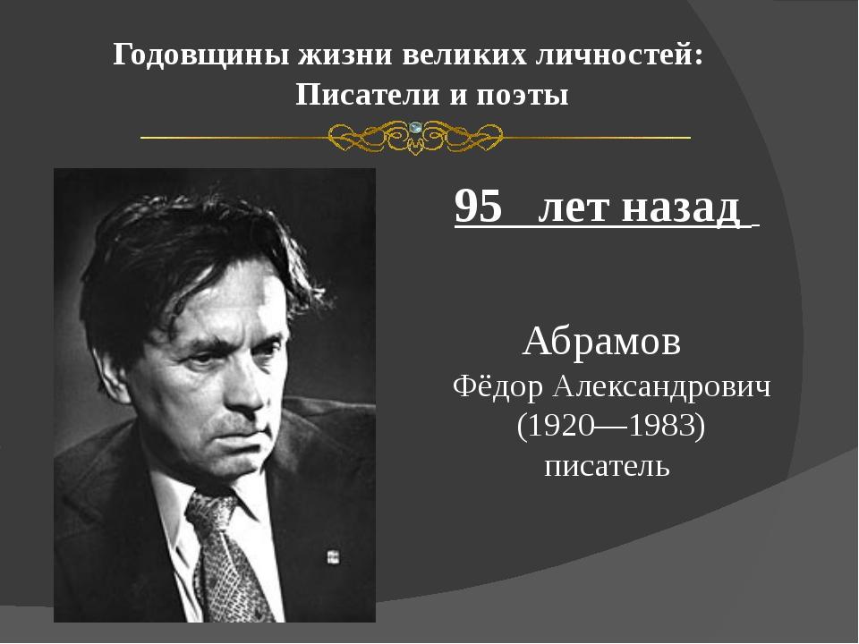Годовщины жизни великих личностей: Писатели и поэты 95 лет назад Абрамов Фёдо...