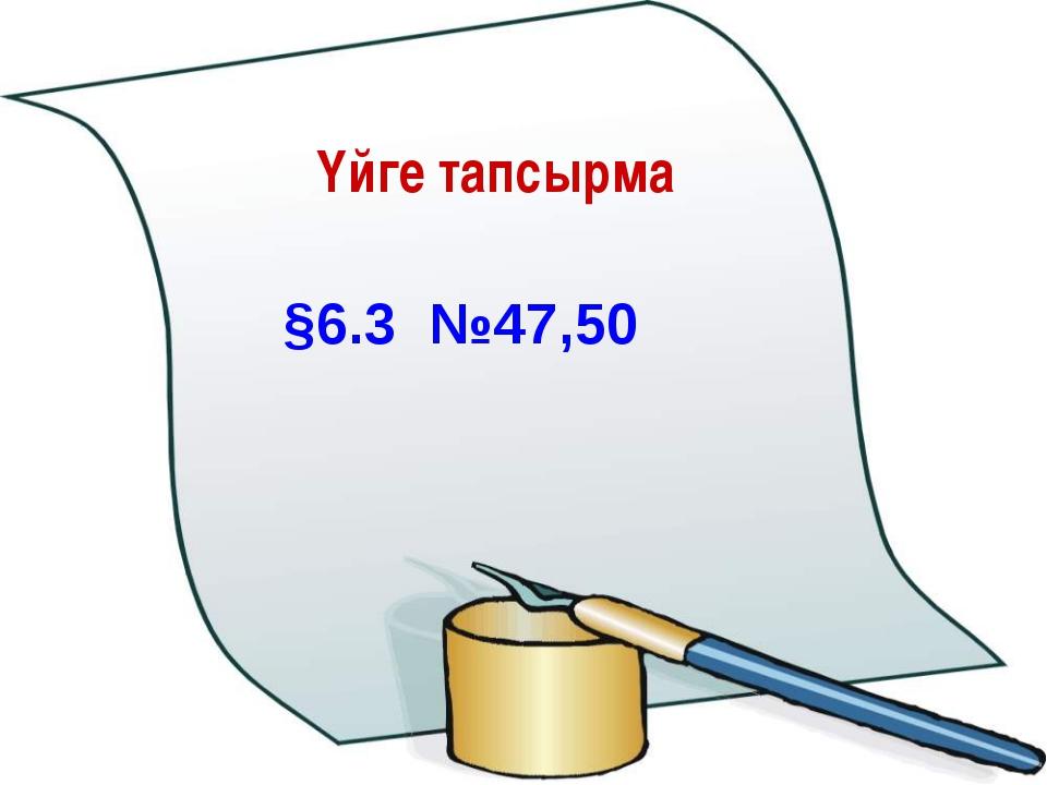 Үйге тапсырма §6.3 №47,50