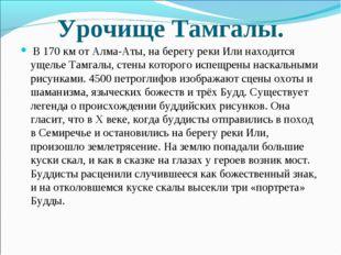 Урочище Тамгалы. В 170 км от Алма-Аты, на берегу реки Или находится ущелье Та