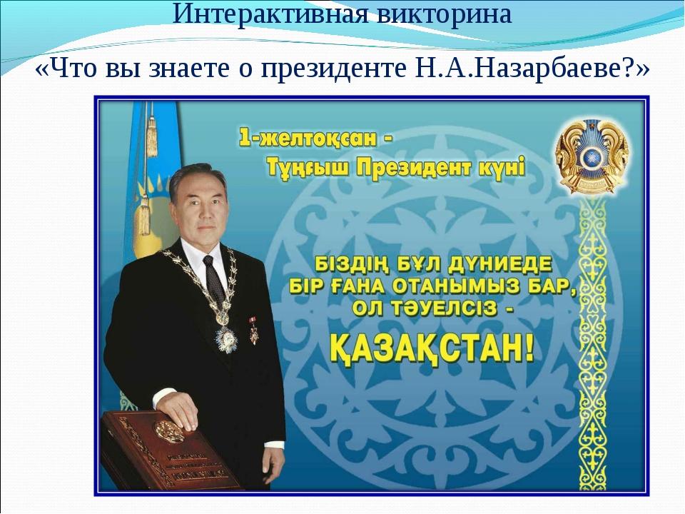Интерактивная викторина «Что вы знаете о президенте Н.А.Назарбаеве?»
