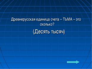 Древнерусская единица счета – ТЬМА – это сколько? (Десять тысяч)