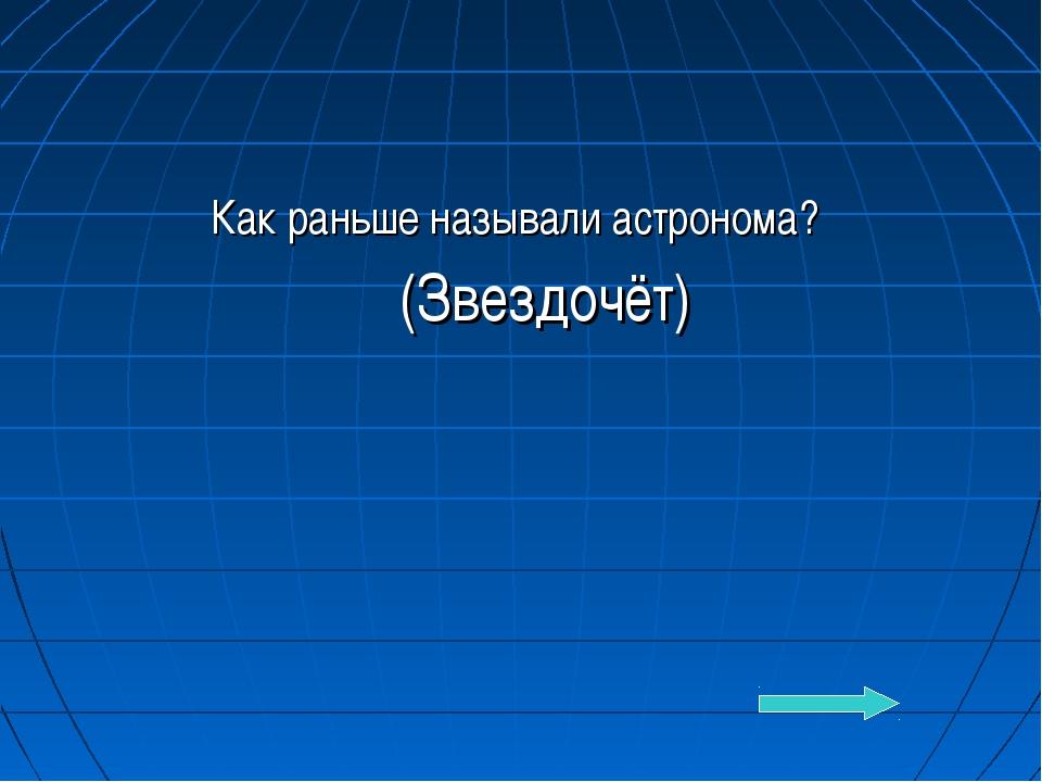 Как раньше называли астронома? (Звездочёт)
