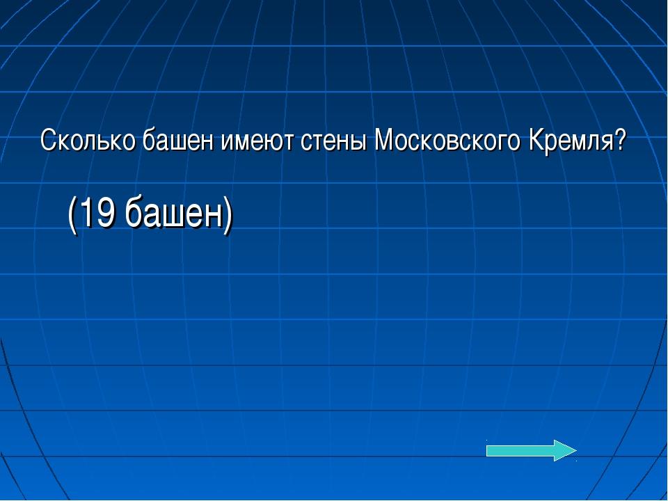 Сколько башен имеют стены Московского Кремля? (19 башен)