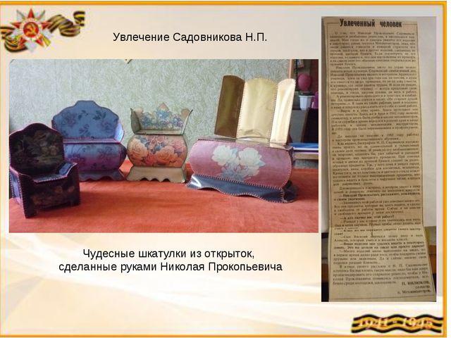 Увлечение Садовникова Н.П. Чудесные шкатулки из открыток, сделанные руками Ни...