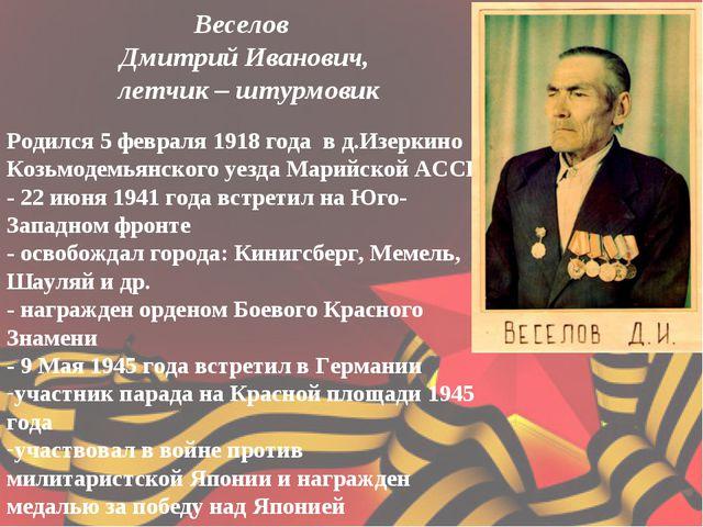 Веселов Дмитрий Иванович, летчик – штурмовик Родился 5 февраля 1918 года в д....