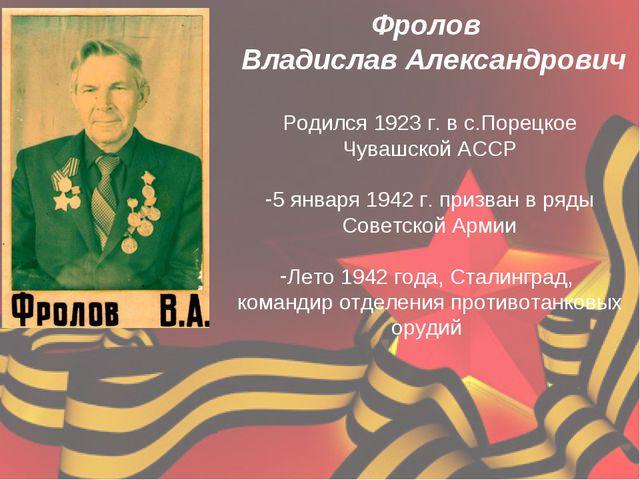 Фролов Владислав Александрович Родился 1923 г. в с.Порецкое Чувашской АССР 5...