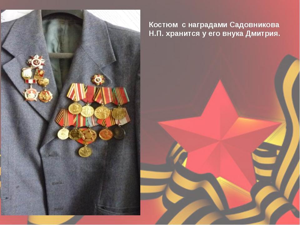 Костюм с наградами Садовникова Н.П. хранится у его внука Дмитрия.