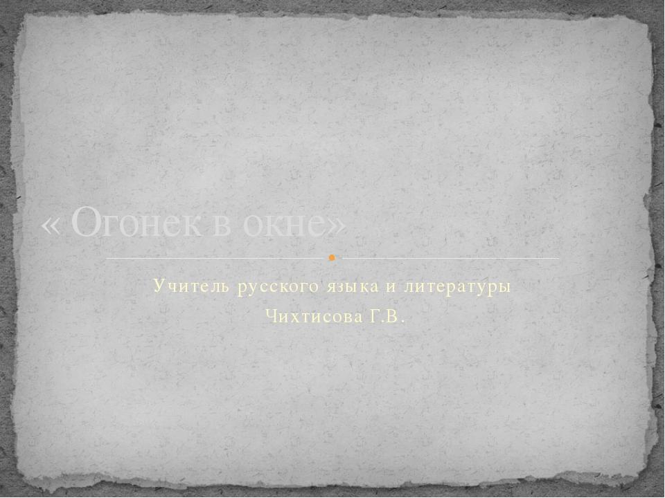 Учитель русского языка и литературы Чихтисова Г.В. « Огонек в окне»