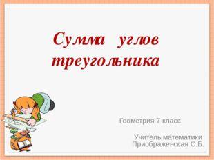 Сумма углов треугольника Геометрия 7 класс Учитель математики Приображенская