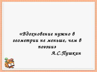 «Вдохновение нужно в геометрии не меньше, чем в поэзии» А.С.Пушкин