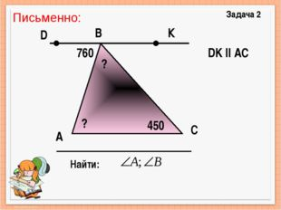 А Задача 2 B C Найти: DK ll AC 760 450 К D ? ? Письменно: