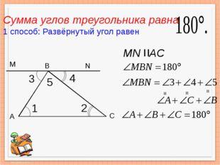 А В С = = = 1 3 2 4 5 M N Сумма углов треугольника равна 1 способ: Развёрнут