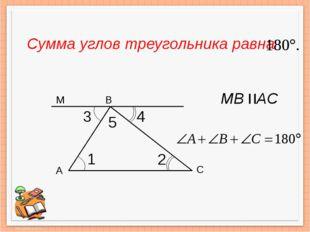 А В С 1 3 2 4 5 M Сумма углов треугольника равна MВ AС =