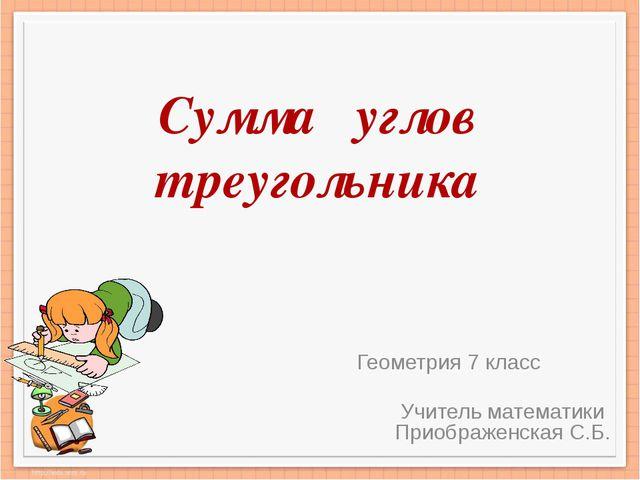 Сумма углов треугольника Геометрия 7 класс Учитель математики Приображенская...