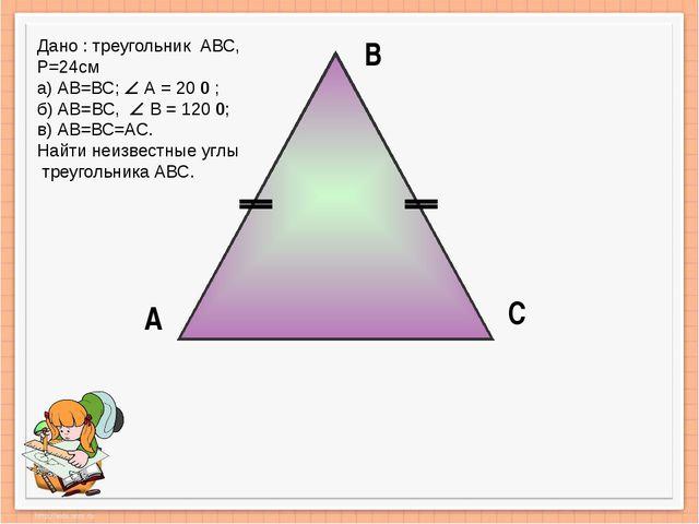 А В С Дано : треугольник АВС, Р=24см а) АВ=ВС;  А = 20 0 ; б) АВ=ВС,  В = 1...