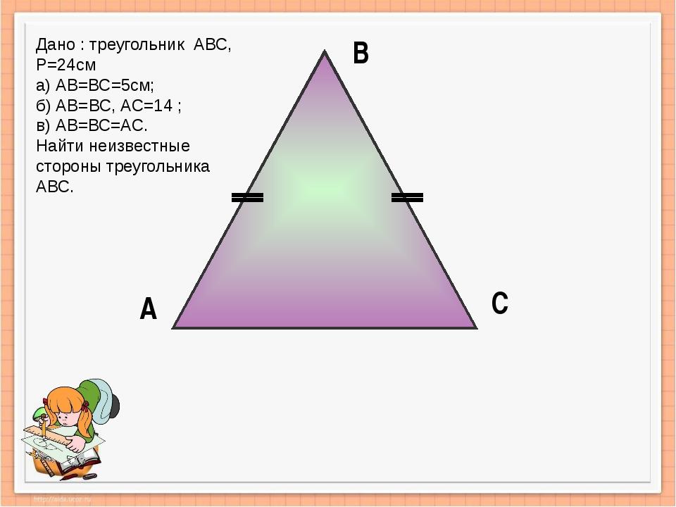 А В С Дано : треугольник АВС, Р=24см а) АВ=ВС=5см; б) АВ=ВС, АС=14 ; в) АВ=ВС...