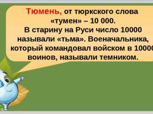 Н.Н.Коломина Тюмень, от тюркского слова «тумен» – 10 000. В старину на Руси ч