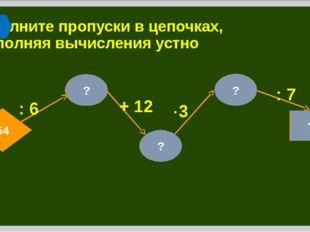 11 54 Заполните пропуски в цепочках, выполняя вычисления устно 18 ?  3 : 9 +