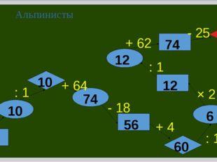 Альпинисты 5 × 2 : 1 + 64 - 18 + 4 : 10 × 2 : 1 + 62 - 25 10 10 74 56 60 6 12
