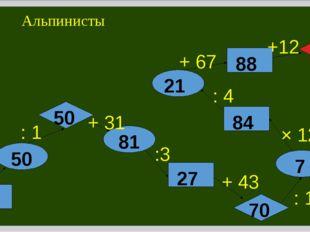 Альпинисты 25 × 2 : 1 + 31 :3 + 43 : 10 × 12 : 4 + 67 +12 50 50 81 27 70 7 84