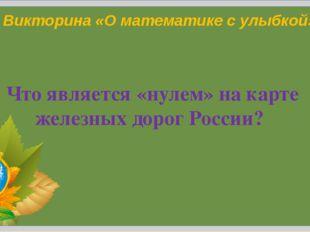 Н.Н.Коломина Викторина «О математике с улыбкой» Что является «нулем» на карте