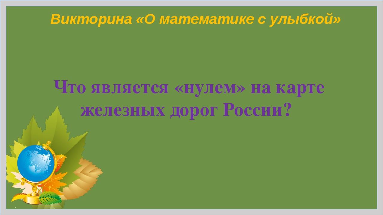 Н.Н.Коломина Викторина «О математике с улыбкой» Что является «нулем» на карте...