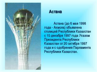 Астана Астана (до 6 мая 1998 года - Акмола) объявлена столицей Республики Ка