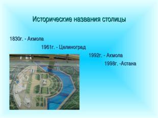 Исторические названия столицы 1830г. - Акмола 1961г. - Целиноград 19