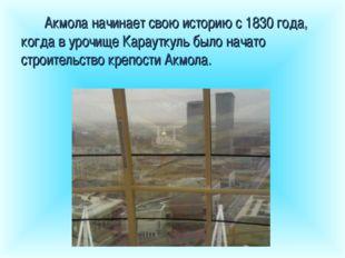 Акмола начинает свою историю с 1830 года, когда в урочище Карауткуль было нач