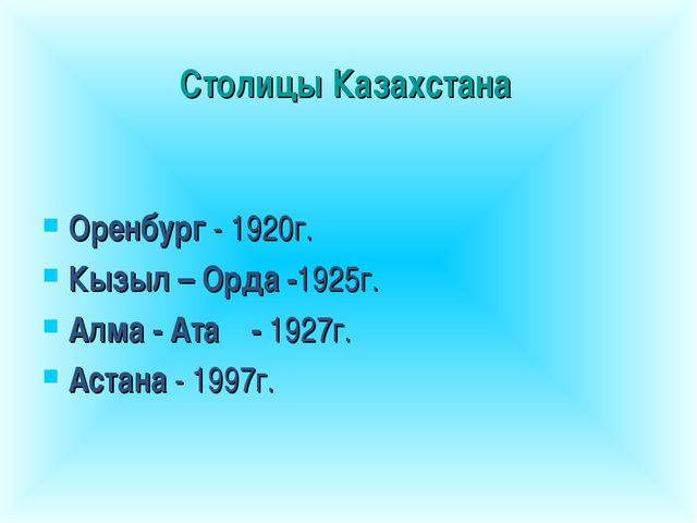 Столицы Казахстана Оренбург - 1920г. Кызыл – Орда -1925г. Алма - Ата- 1927г....