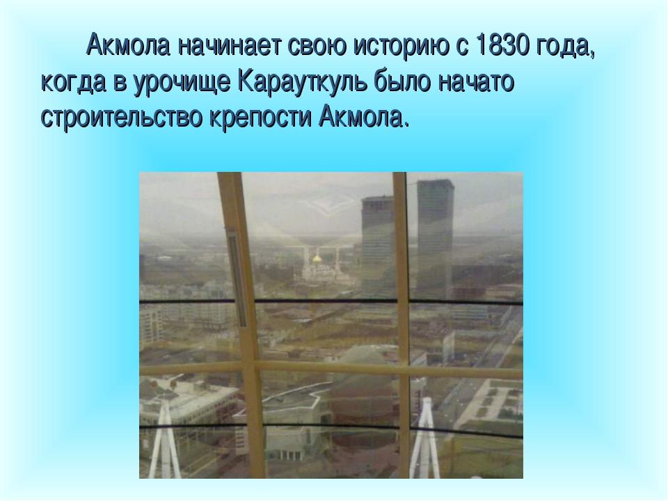 Акмола начинает свою историю с 1830 года, когда в урочище Карауткуль было нач...