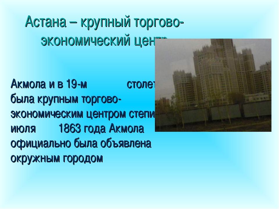 Астана – крупный торгово-экономический центр Акмола и в 19-м столетии была кр...