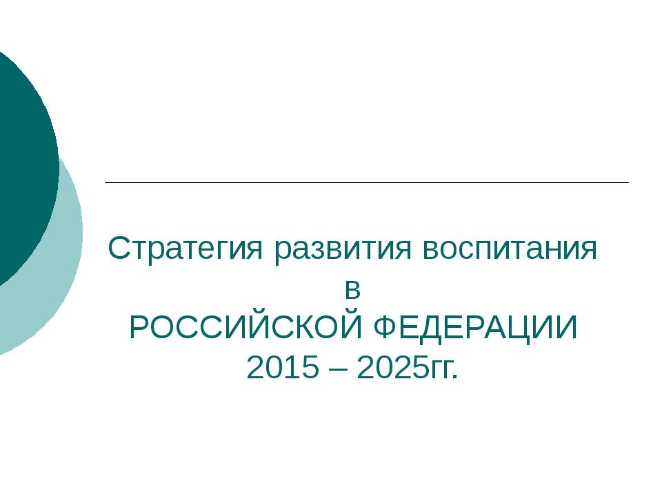Стратегия развития воспитания в РОССИЙСКОЙ ФЕДЕРАЦИИ 2015 – 2025гг.