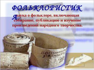 наука о фольклоре, включающая собирание, публикацию и изучение произведений н