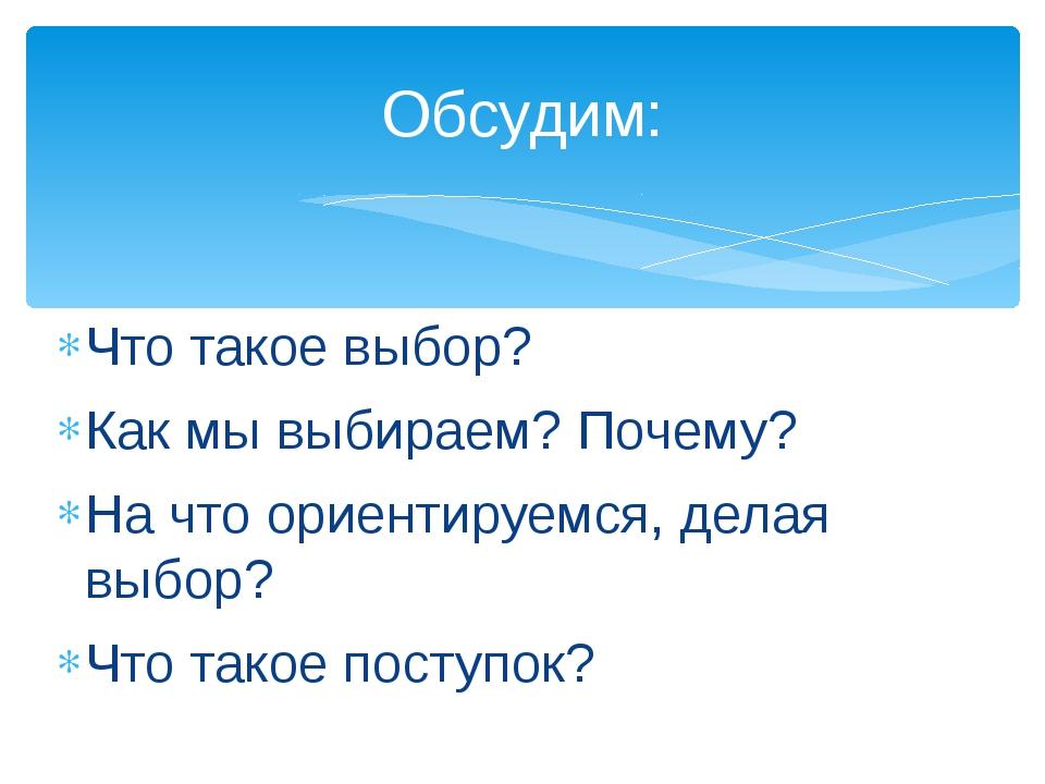 Что такое выбор? Как мы выбираем? Почему? На что ориентируемся, делая выбор?...