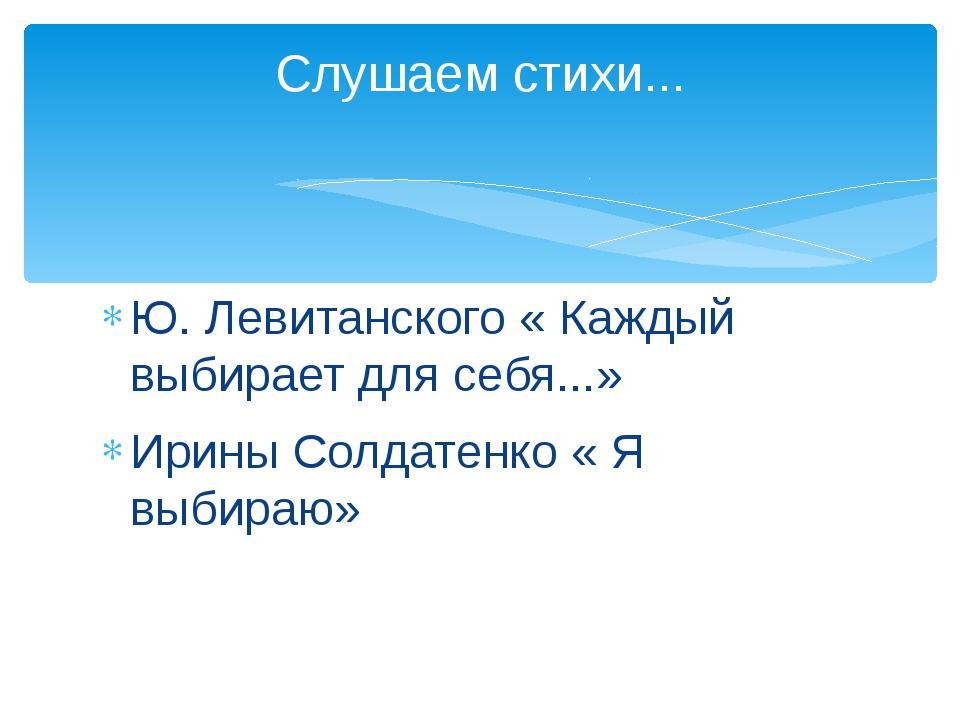 Ю. Левитанского « Каждый выбирает для себя...» Ирины Солдатенко « Я выбираю»...