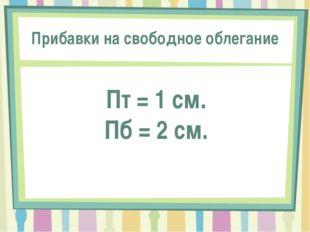 Прибавки на свободное облегание Пт = 1 см. Пб = 2 см.