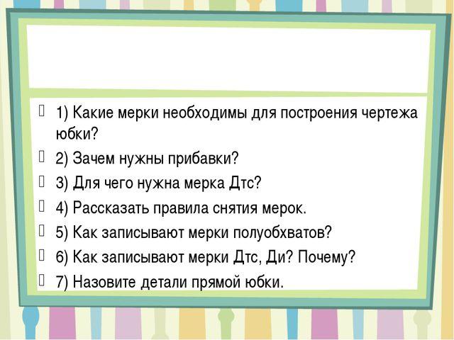 Вопросы для повторения 1) Какие мерки необходимы для построения чертежа юбки?...
