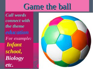 Game the ball Call words connect with the theme education For example: Infant