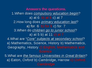 Answers the questions. 1.When does compulsory education begin? a) at 6 b) at