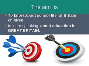 The aim is To know about school life of Britain children . to learn speaking