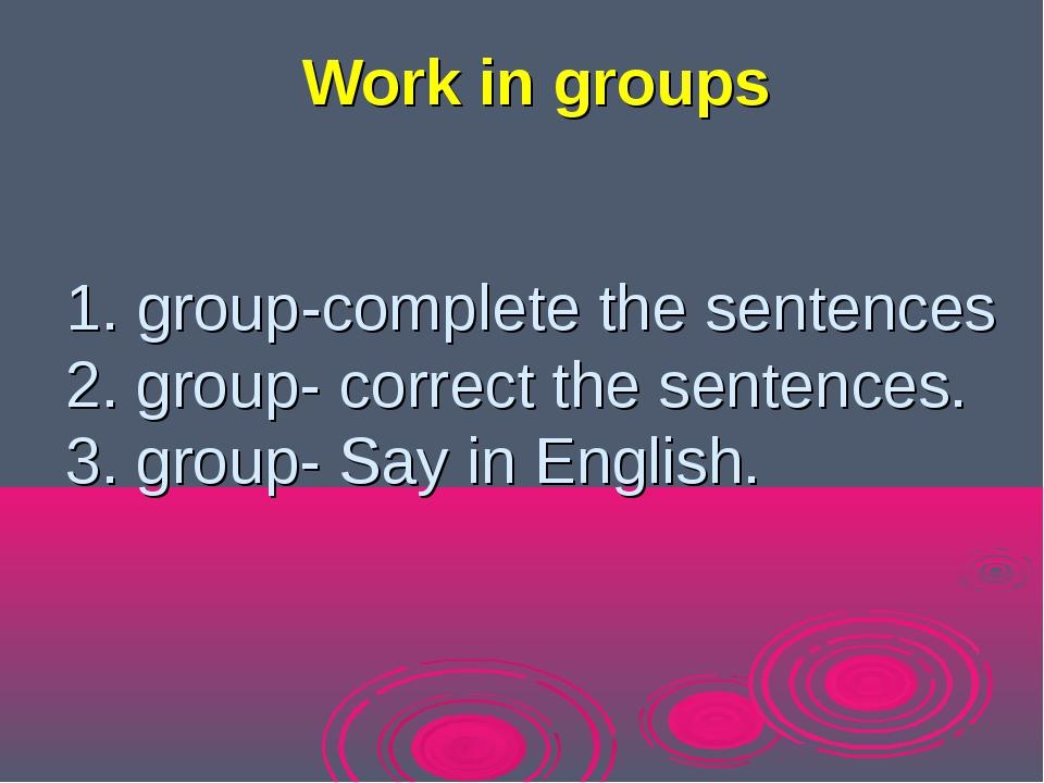 1. group-complete the sentences 2. group- сorrect the sentences. 3. group- Sa...