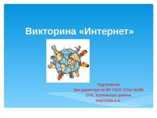 Викторина «Интернет» Подготовила Зам директора по ВР ГБОУ СОШ №456 СПб, Колпи
